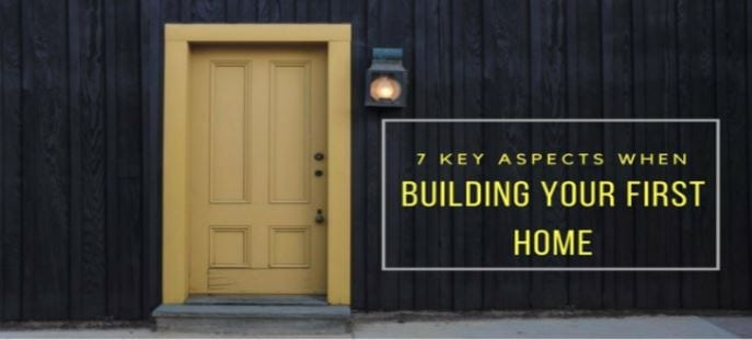 7 KEY ASPECTS WHEN BUILDING YOUR FIRST HOME